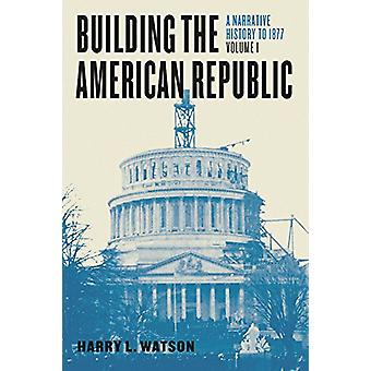Building the American Republic - Volume 1 - A Narrative History to 187