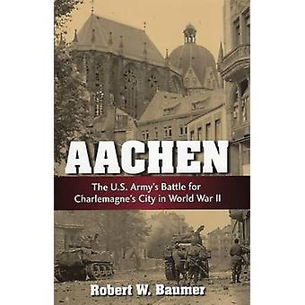 Aachen - The U.S. Army's Battle for Charlemagne's City in WWII by Robe