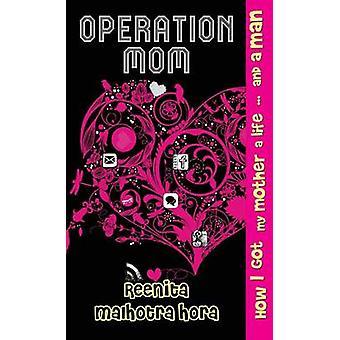 Operation Mom - How I Got My Mom a Life and a Man by Reenita Malhotra
