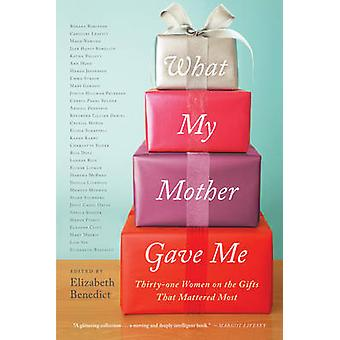 What My Mother Gave Me - Thirty-One Women on the Gifts That Mattered M