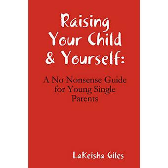 Raising Your Child  Yourself A No Nonsense Guide for Young Single Parents by Giles & Lakeisha