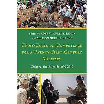 CrossCultural Competence for a TwentyFirstCentury Military Culture the Flipside of COIN by Edited by Robert Greene Sands & Edited by Allison Greene Sands