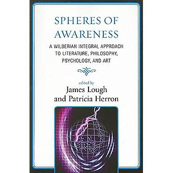 Spheres of Awareness A Wilberian Integral Approach to Literature Philosophy Psychology and Art by Lough & James
