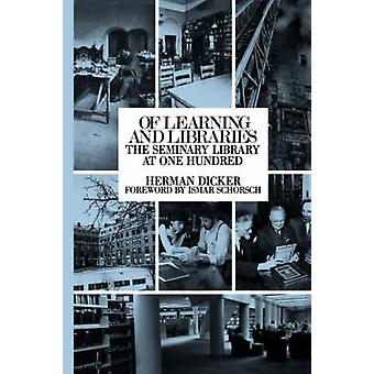 Of Learning and Libraries The Seminary Library at One Hundred by Dicker & Herman