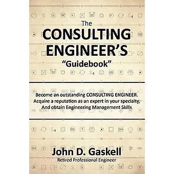 The CONSULTING ENGINEERS Guidebook Become an outstanding CONSULTING ENGINEER. Acquire a reputation as an expert in your specialty  And obtain Engineering Management Skills by Gaskell & John D.