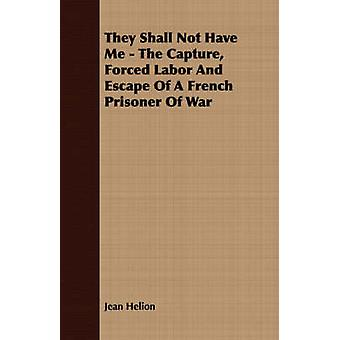 They Shall Not Have Me  The Capture Forced Labor And Escape Of A French Prisoner Of War by Helion & Jean