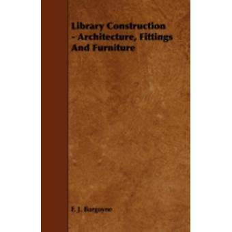 Library Construction  Architecture Fittings and Furniture by Burgoyne & F. J.