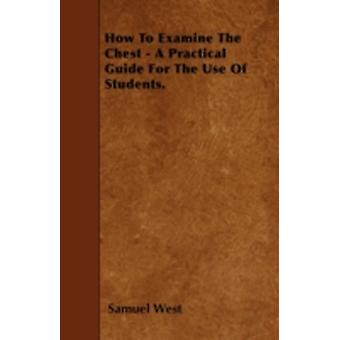How To Examine The Chest  A Practical Guide For The Use Of Students. by West & Samuel