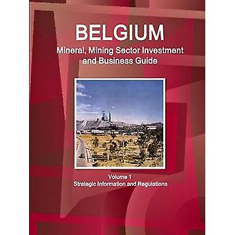 Belgium Mineral Mining Sector Investment and Business Guide Volume 1 Strategic Information and Regulations by IBP & Inc.