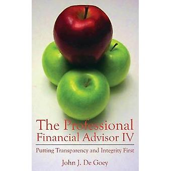 The Professional Financial Advisor IV Putting Transparency and Integrity First by De Goey & John J.