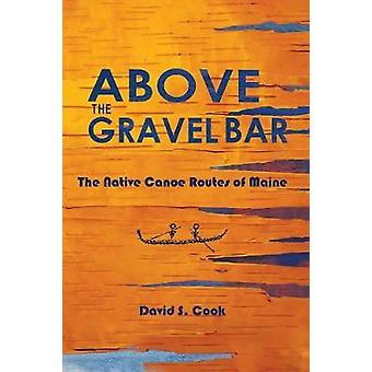 Above the Gravel Bar The Native Canoe Routes of Maine by Cook & David S.