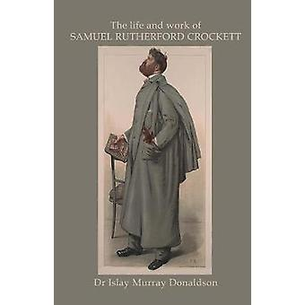 The Life and Work of Samuel Rutherford Crockett by Donaldson & Islay Murray