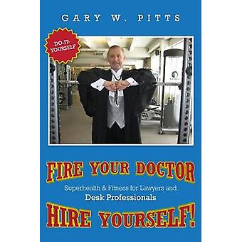 FIRE YOUR DOCTOR HIRE YOURSELF SUPERHEALTH  FITNESS FOR LAWYERS  Desk Professionals by Pitts & Gary W