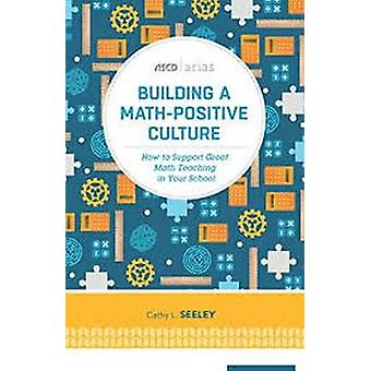 Building a MathPositive Culture How to Support Great Math Teaching in Your School ASCD Arias by Seeley & Cathy L