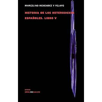Historia de los heterodoxos espaoles. Libro V by Menndez y Pelayo & Marcelino