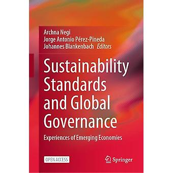 Sustainability Standards and Global Governance  Experiences of Emerging Economies by Edited by Archna Negi & Edited by Jorge Antonio P rez Pineda & Edited by Johannes Blankenbach