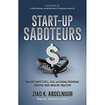 Start-Up Saboteurs: How Incompetence, Ego, and Small Thinking Prevent True� Wealth Creation