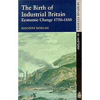 The Birth of Industrial Britain Economic Change 17501850 by Morgan & Kenneth O.