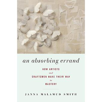 An Absorbing Errand  How Artists and Craftsmen Make Their Way to Mastery by Janna Malamud Smith