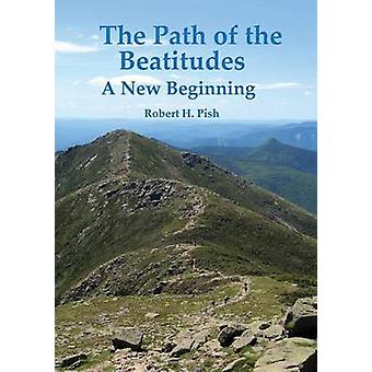 The Path of the Beatitudes a New Beginning by Pish & Robert H.