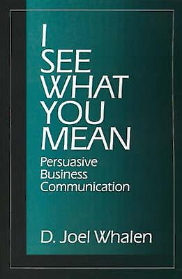 I See What You Mean Persuasive Business Communication by Whalen & D. Joel