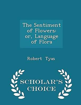 The Sentiment of Flowers or Language of Flora  Scholars Choice Edition by Tyas & Robert