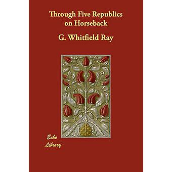 Through Five Republics on Horseback by Ray & G. Whitfield