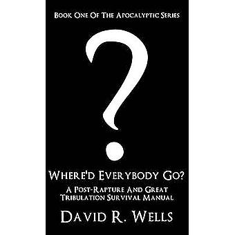 Whered Everybody Go A PostRapture And Great Tribulation Survival Manual by Wells & David R.