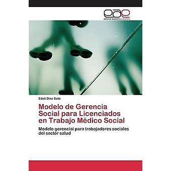 Modelo de Gerencia Social para Licenciados en Trabajo Mdico Social by Diaz Soto Edali