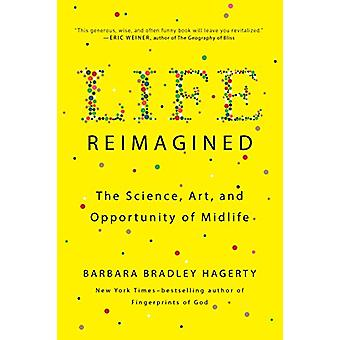 Life Reimagined - The Science - Art - and Opportunity of Midlife by Ba