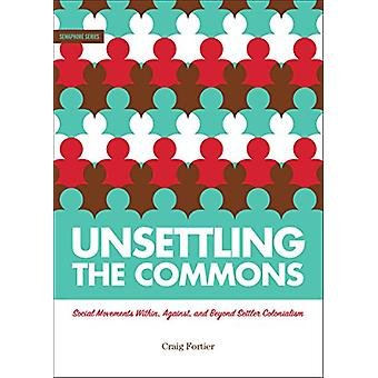 Unsettling the Commons - Social Movements Against - Within - and Beyon