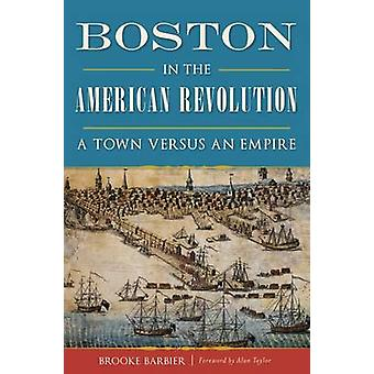 Boston in the American Revolution - A Town Versus an Empire by Brooke