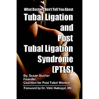 What Doctors Dont Tell You About Tubal Ligation and Post Tubal Ligation Syndrome PTLS by Bucher & Susan