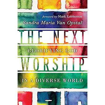 The Next Worship  Glorifying God in a Diverse World by Sandra Maria Van Opstal & Foreword by Mark Labberton
