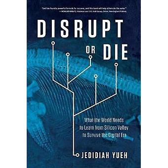 Disrupt or Die What the World Needs to Learn from Silicon Valley to Survive the Digital Era by Yueh & Jedidiah