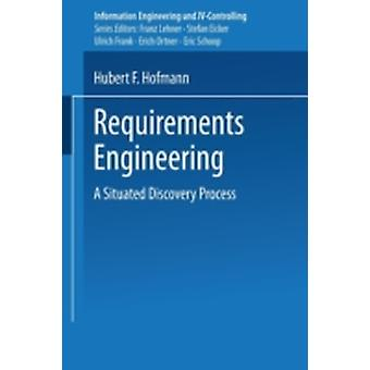 Requirements Engineering  A Situated Discovery Process by Hofmann & Hubert F.