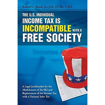The U.S. Individual Income Tax Is Incompatible with a Free Society by Beard & Jr. & Robert G.