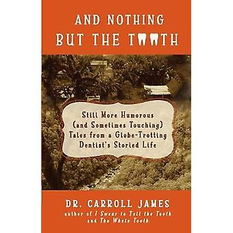 And Nothing but the Tooth Still More Humorous and Sometimes Touching Tales from a GlobeTrotting Dentists Storied Life by James & Dr. Carroll