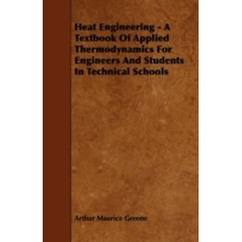Heat Engineering  A Textbook Of Applied Thermodynamics For Engineers And Students In Technical Schools by Greene & Arthur Maurice