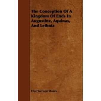The Conception Of A Kingdom Of Ends In Augustine Aquinas And Leibniz by Stokes & Ella Harrison