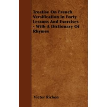 Treatise On French Versification In Forty Lessons And Exercises  With A Dictionary Of Rhymes by Richon & Victor