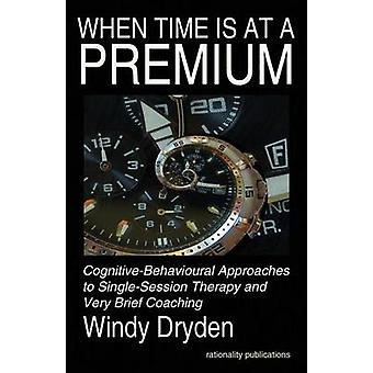 When Time Is at a Premium CognitiveBehavioural Approaches to SingleSession Therapy and Very Brief Coaching by Dryden & Windy