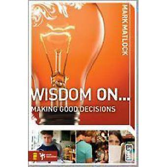 Wisdom On... Making Good Decisions by Matlock & Mark