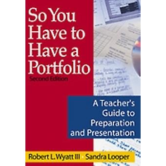 So You Have to Have a Portfolio A Teachers Guide to Preparation and Presentation by Wyatt III & Robert L.