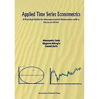 Applied Time Series Econometrics. A Practical Guide for Macroeconomic Researchers with a Focus on Africa by Geda & Alemayehu