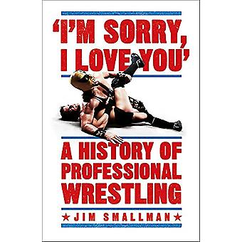 I'm Sorry - I Love You - A History of Professional Wrestling by Jim Sm