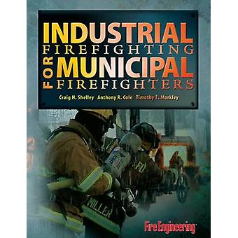 Industrial Firefighting for Municipal Firefighters by Craig H. Shelle