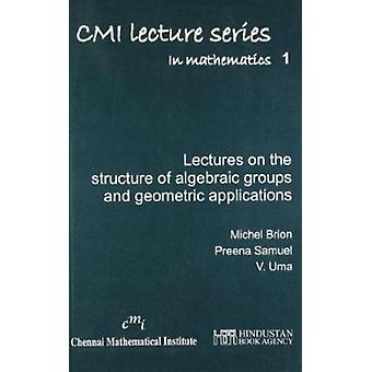 Lectures on the Structure of Algebraic Groups and Geometric Applicati