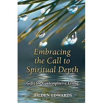 Embracing the Call to Spiritual Depth  Gifts for Contemplative Living by Tilden Edwards