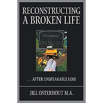 Reconstructing a Broken Life - . . . After Unspeakable Loss by Jill Os